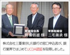 株式会社三菱東京UFJ銀行の窓口申込書が、銀行業界で初めてUCDA認証を取得しました。